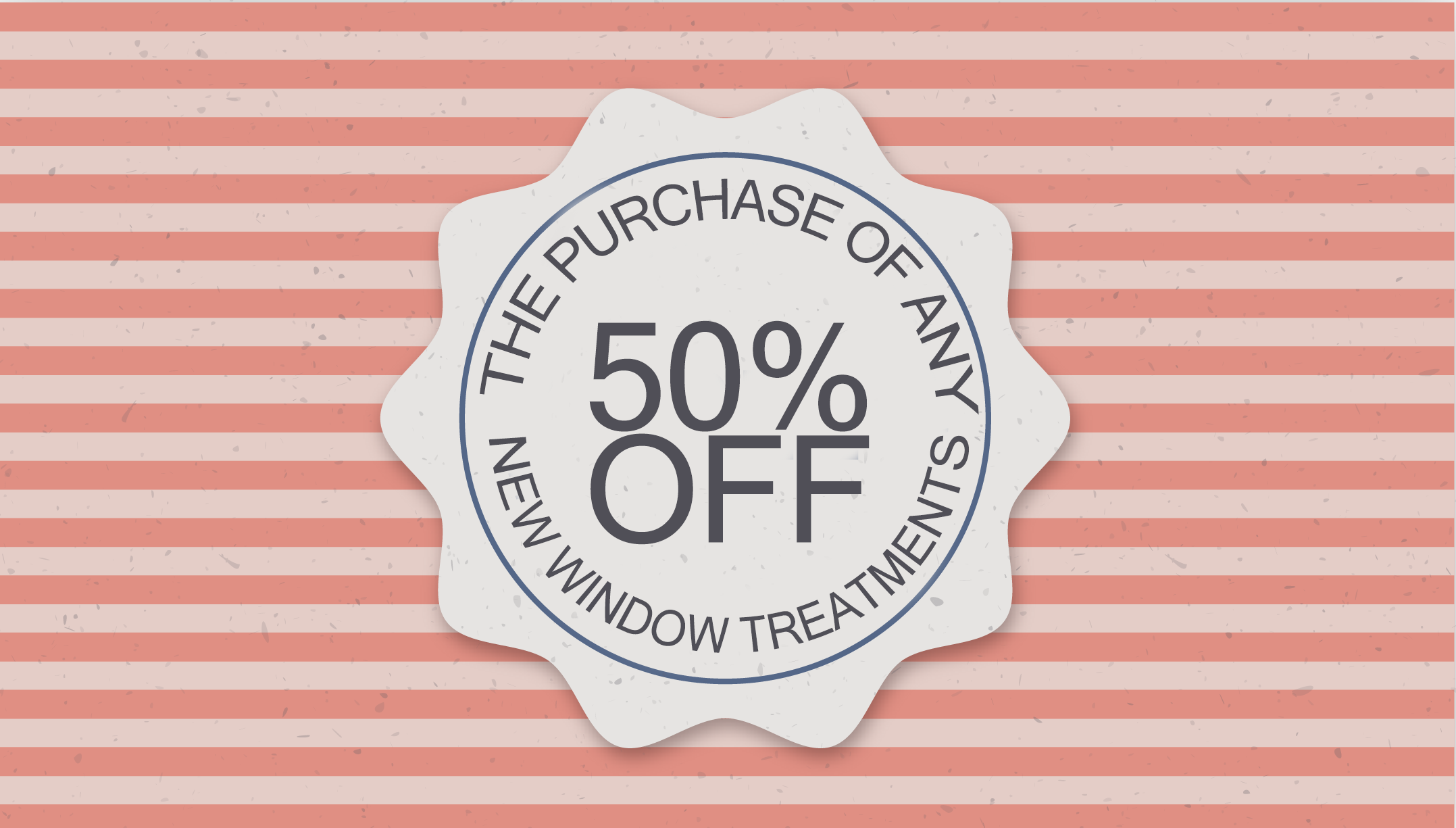 50 OFF THE PURCHASE OF ANY NEW WINDOW TREATMENTS
