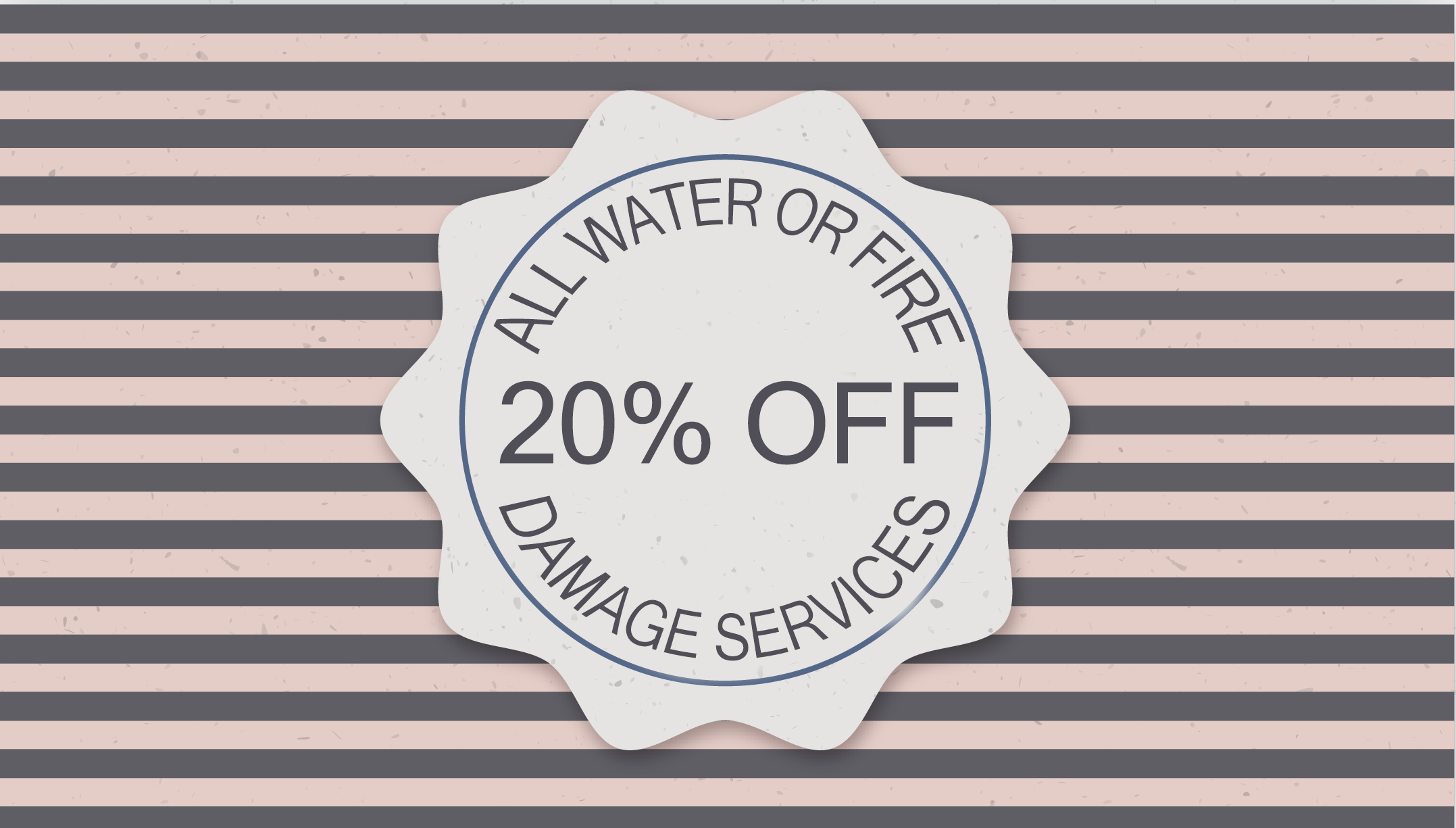 20 OFF ALL WATER OR FIRE DAMAGE SERVICES